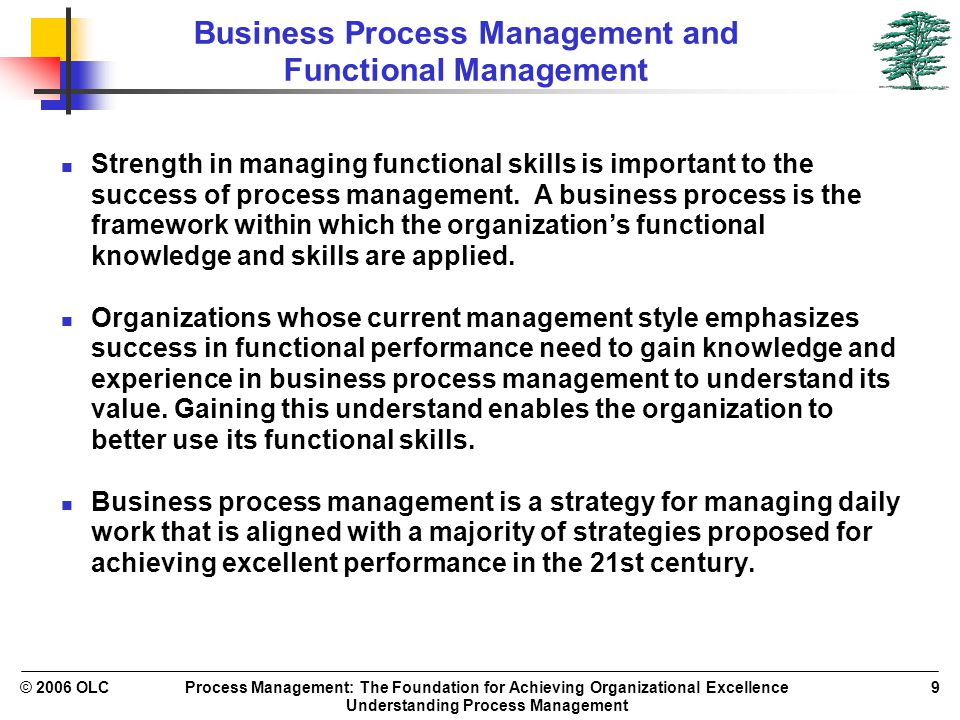 Process Management: The Foundation for Achieving Organizational Excellence Understanding Process Management © 2006 OLC9 Business Process Management and Functional Management Strength in managing functional skills is important to the success of process management.