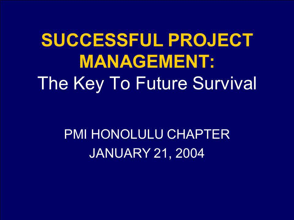 SUCCESSFUL PROJECT MANAGEMENT: The Key To Future Survival PMI HONOLULU CHAPTER JANUARY 21, 2004