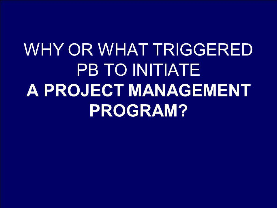 WHY OR WHAT TRIGGERED PB TO INITIATE A PROJECT MANAGEMENT PROGRAM