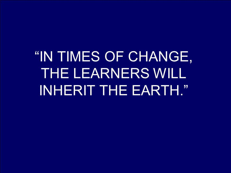 IN TIMES OF CHANGE, THE LEARNERS WILL INHERIT THE EARTH.