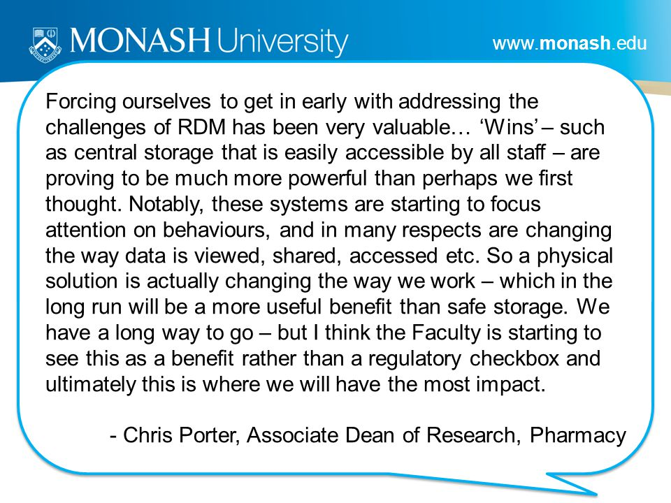 www.monash.edu Forcing ourselves to get in early with addressing the challenges of RDM has been very valuable… Wins – such as central storage that is easily accessible by all staff – are proving to be much more powerful than perhaps we first thought.
