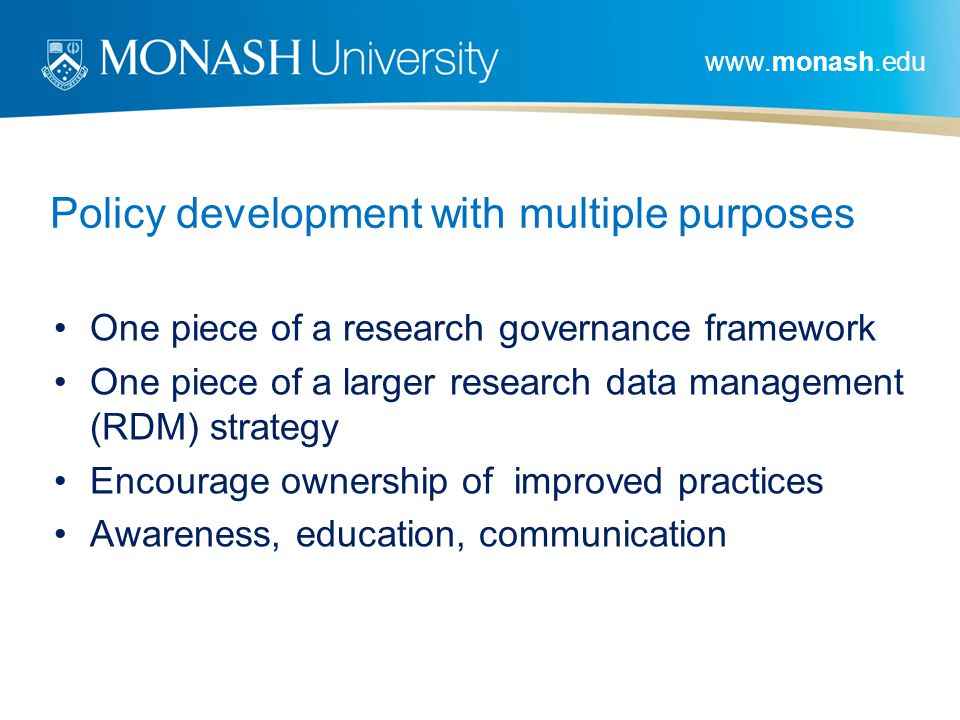 www.monash.edu Policy development with multiple purposes One piece of a research governance framework One piece of a larger research data management (RDM) strategy Encourage ownership of improved practices Awareness, education, communication