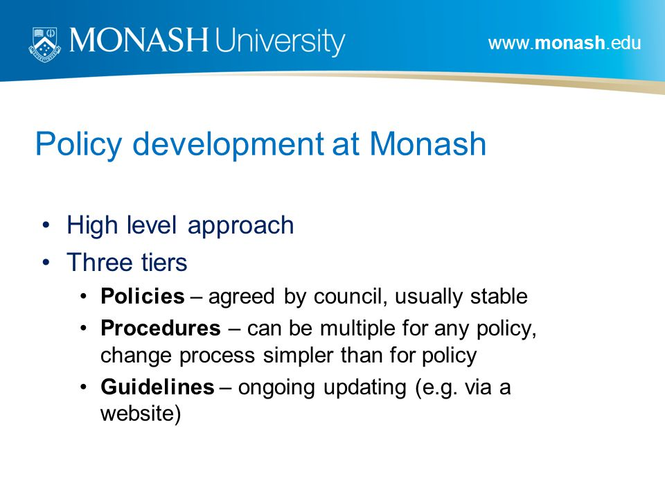 www.monash.edu Policy development at Monash High level approach Three tiers Policies – agreed by council, usually stable Procedures – can be multiple for any policy, change process simpler than for policy Guidelines – ongoing updating (e.g.