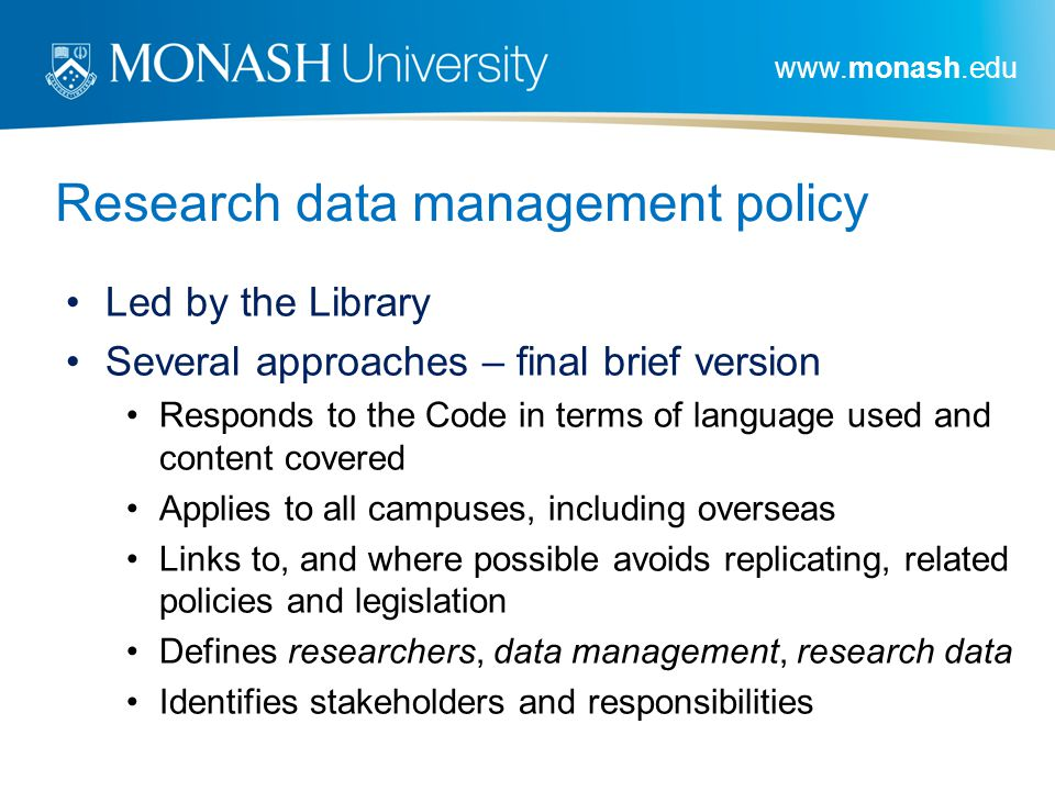 www.monash.edu Research data management policy Led by the Library Several approaches – final brief version Responds to the Code in terms of language used and content covered Applies to all campuses, including overseas Links to, and where possible avoids replicating, related policies and legislation Defines researchers, data management, research data Identifies stakeholders and responsibilities