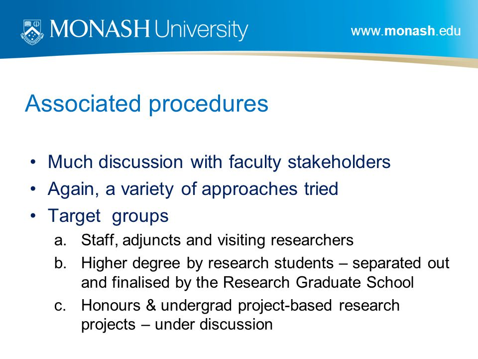 www.monash.edu Associated procedures Much discussion with faculty stakeholders Again, a variety of approaches tried Target groups a.Staff, adjuncts and visiting researchers b.Higher degree by research students – separated out and finalised by the Research Graduate School c.Honours & undergrad project-based research projects – under discussion