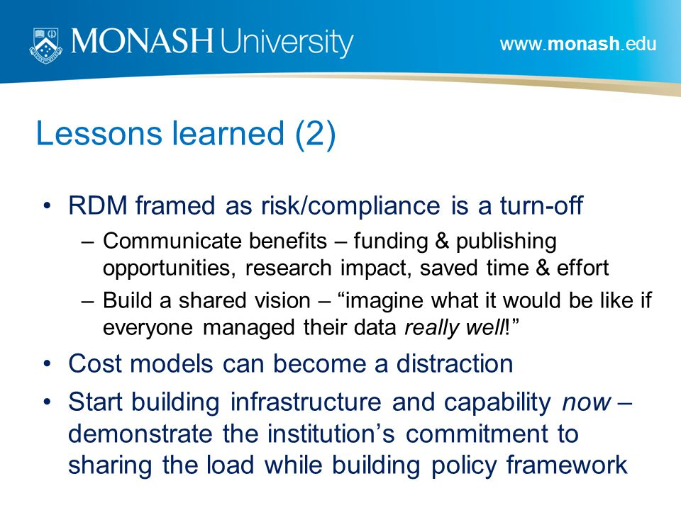 www.monash.edu Lessons learned (2) RDM framed as risk/compliance is a turn-off –Communicate benefits – funding & publishing opportunities, research impact, saved time & effort –Build a shared vision – imagine what it would be like if everyone managed their data really well.