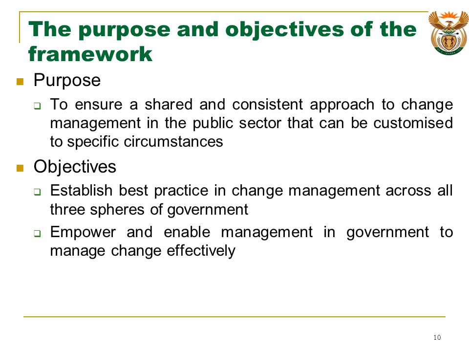 The purpose and objectives of the framework Purpose To ensure a shared and consistent approach to change management in the public sector that can be customised to specific circumstances Objectives Establish best practice in change management across all three spheres of government Empower and enable management in government to manage change effectively 10