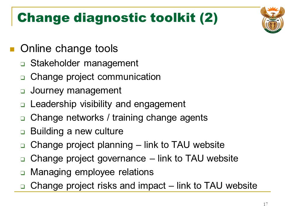 Change diagnostic toolkit (2) Online change tools Stakeholder management Change project communication Journey management Leadership visibility and engagement Change networks / training change agents Building a new culture Change project planning – link to TAU website Change project governance – link to TAU website Managing employee relations Change project risks and impact – link to TAU website 17