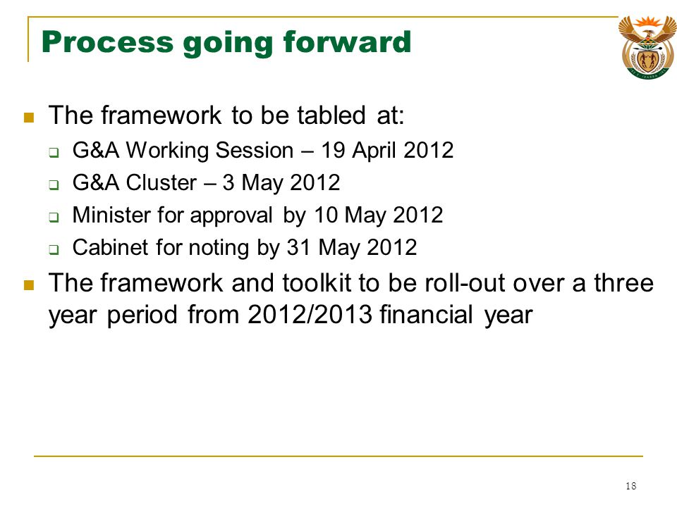 Process going forward The framework to be tabled at: G&A Working Session – 19 April 2012 G&A Cluster – 3 May 2012 Minister for approval by 10 May 2012 Cabinet for noting by 31 May 2012 The framework and toolkit to be roll-out over a three year period from 2012/2013 financial year 18