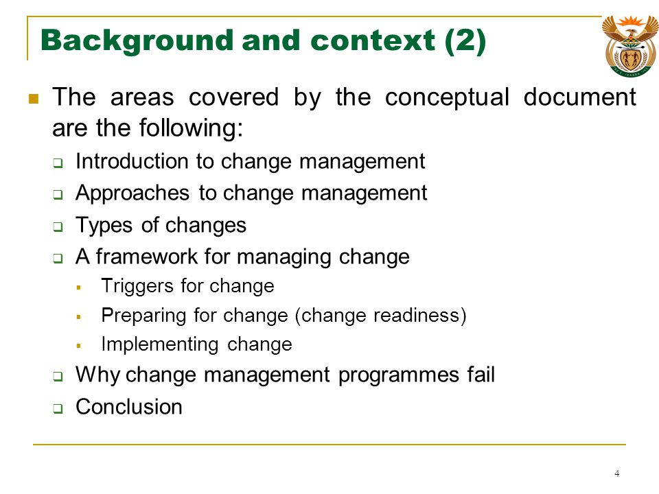 Background and context (2) The areas covered by the conceptual document are the following: Introduction to change management Approaches to change management Types of changes A framework for managing change Triggers for change Preparing for change (change readiness) Implementing change Why change management programmes fail Conclusion 4