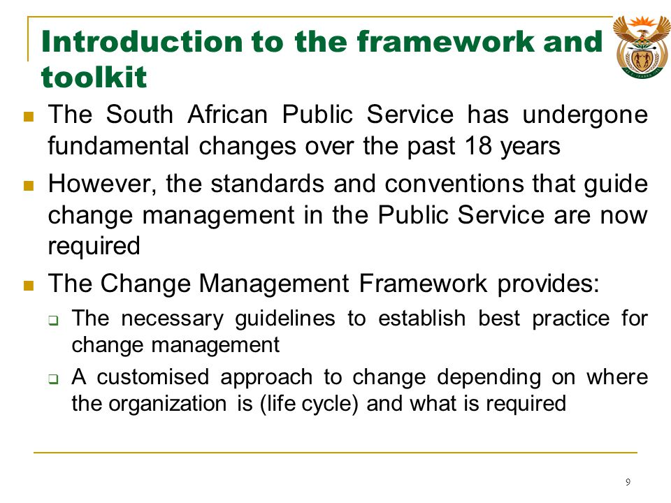 Introduction to the framework and toolkit The South African Public Service has undergone fundamental changes over the past 18 years However, the standards and conventions that guide change management in the Public Service are now required The Change Management Framework provides: The necessary guidelines to establish best practice for change management A customised approach to change depending on where the organization is (life cycle) and what is required 9