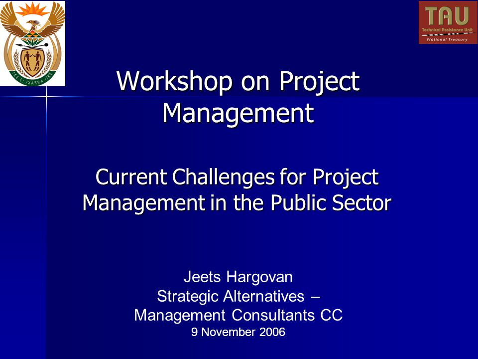 Workshop on Project Management Current Challenges for Project Management in the Public Sector Jeets Hargovan Strategic Alternatives – Management Consultants CC 9 November 2006
