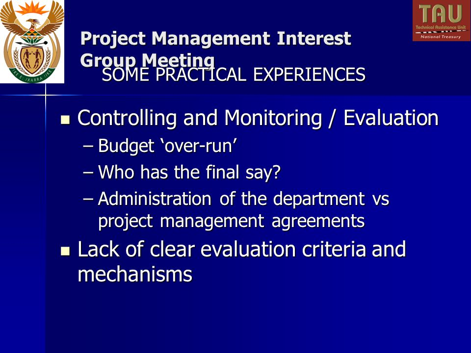 Project Management Interest Group Meeting Controlling and Monitoring / Evaluation Controlling and Monitoring / Evaluation –Budget over-run –Who has the final say.