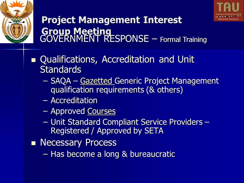 Project Management Interest Group Meeting Qualifications, Accreditation and Unit Standards Qualifications, Accreditation and Unit Standards –SAQA – Gazetted Generic Project Management qualification requirements (& others) Gazetted –Accreditation –Approved Courses Courses –Unit Standard Compliant Service Providers – Registered / Approved by SETA Necessary Process Necessary Process –Has become a long & bureaucratic GOVERNMENT RESPONSE – Formal Training