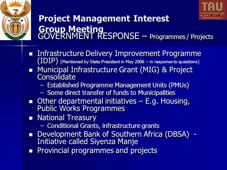 Project Management Interest Group Meeting Infrastructure Delivery Improvement Programme (IDIP) [Mentioned by State President in May 2006 – in response to questions] Infrastructure Delivery Improvement Programme (IDIP) [Mentioned by State President in May 2006 – in response to questions] Municipal Infrastructure Grant (MIG) & Project Consolidate Municipal Infrastructure Grant (MIG) & Project Consolidate –Established Programme Management Units (PMUs) –Some direct transfer of funds to Municipalities Other departmental initiatives – E.g.