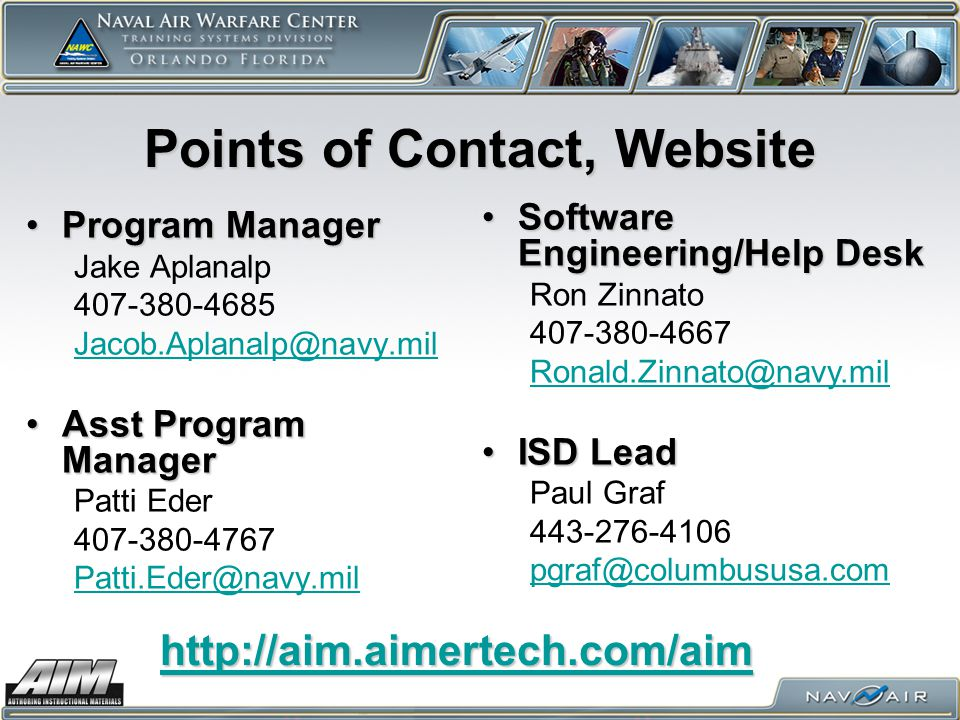 Points of Contact, Website Program ManagerProgram Manager Jake Aplanalp 407-380-4685 Jacob.Aplanalp@navy.mil Asst Program ManagerAsst Program Manager Patti Eder 407-380-4767 Patti.Eder@navy.mil Software Engineering/Help DeskSoftware Engineering/Help Desk Ron Zinnato 407-380-4667 Ronald.Zinnato@navy.mil ISD LeadISD Lead Paul Graf 443-276-4106 pgraf@columbususa.com http://aim.aimertech.com/aim