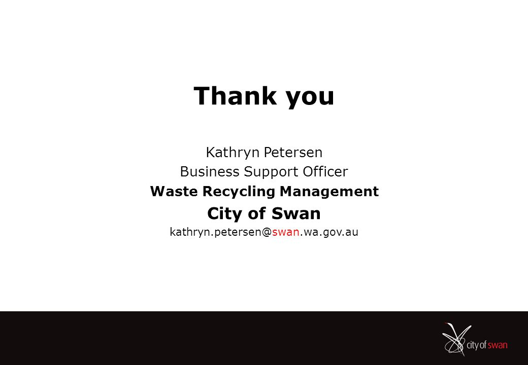 Thank you Kathryn Petersen Business Support Officer Waste Recycling Management City of Swan kathryn.petersen@swan.wa.gov.au