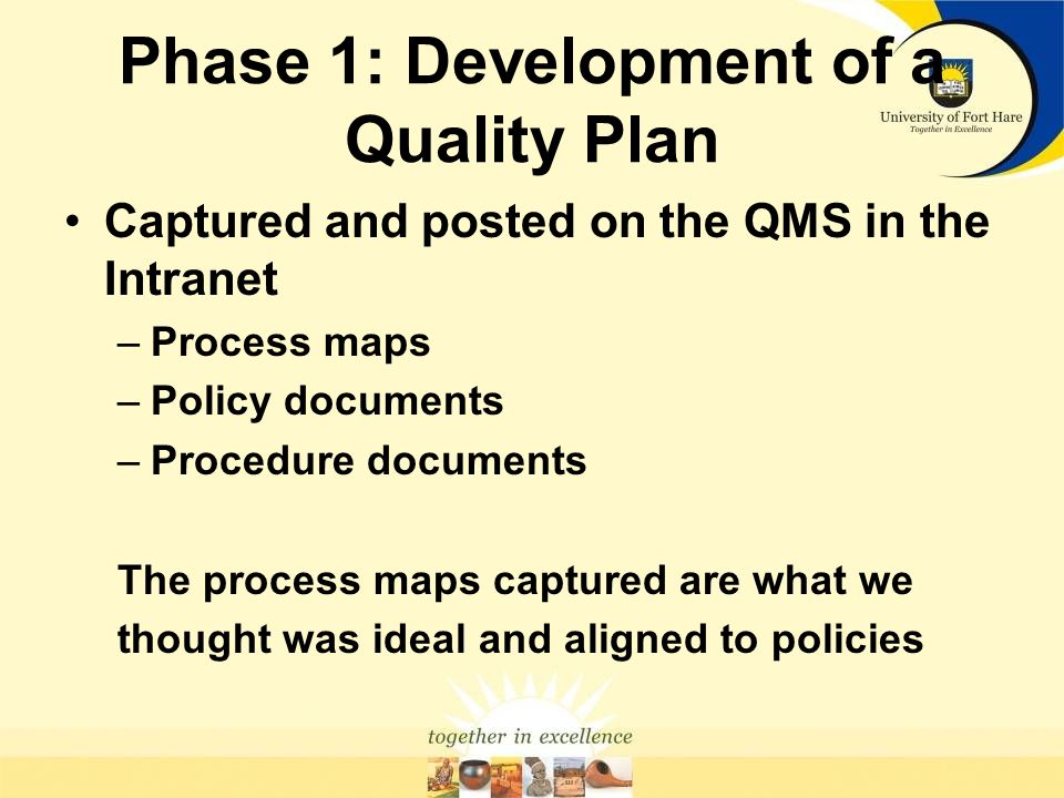 INTENDED OUTCOMES Phase 1: Development of a Quality Plan Analysis of Business Processes –Alignment of policy with practice –Review against perceived best practice, and made amendments where deemed essential –Identified gaps