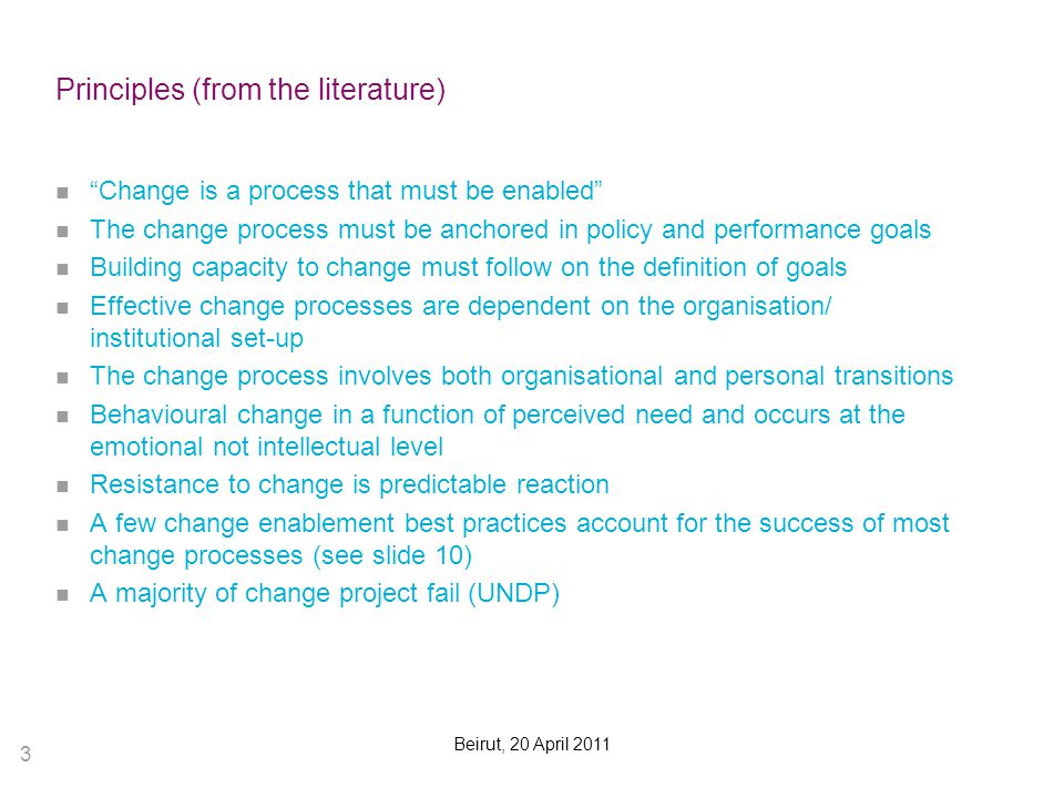 3 Beirut, 20 April 2011 Principles (from the literature) Change is a process that must be enabled The change process must be anchored in policy and performance goals Building capacity to change must follow on the definition of goals Effective change processes are dependent on the organisation/ institutional set-up The change process involves both organisational and personal transitions Behavioural change in a function of perceived need and occurs at the emotional not intellectual level Resistance to change is predictable reaction A few change enablement best practices account for the success of most change processes (see slide 10) A majority of change project fail (UNDP)