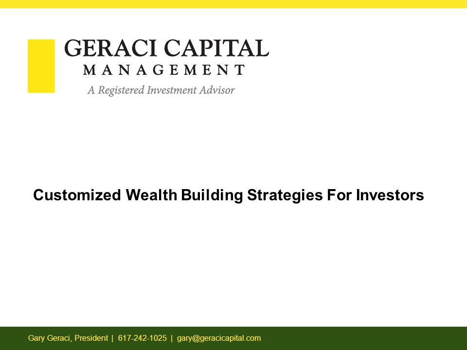 Gary Geraci, President | 617-242-1025 | gary@geracicapital.com Customized Wealth Building Strategies For Investors