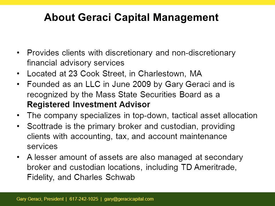 Provides clients with discretionary and non-discretionary financial advisory services Located at 23 Cook Street, in Charlestown, MA Founded as an LLC in June 2009 by Gary Geraci and is recognized by the Mass State Securities Board as a Registered Investment Advisor The company specializes in top-down, tactical asset allocation Scottrade is the primary broker and custodian, providing clients with accounting, tax, and account maintenance services A lesser amount of assets are also managed at secondary broker and custodian locations, including TD Ameritrade, Fidelity, and Charles Schwab About Geraci Capital Management Gary Geraci, President | 617-242-1025 | gary@geracicapital.com