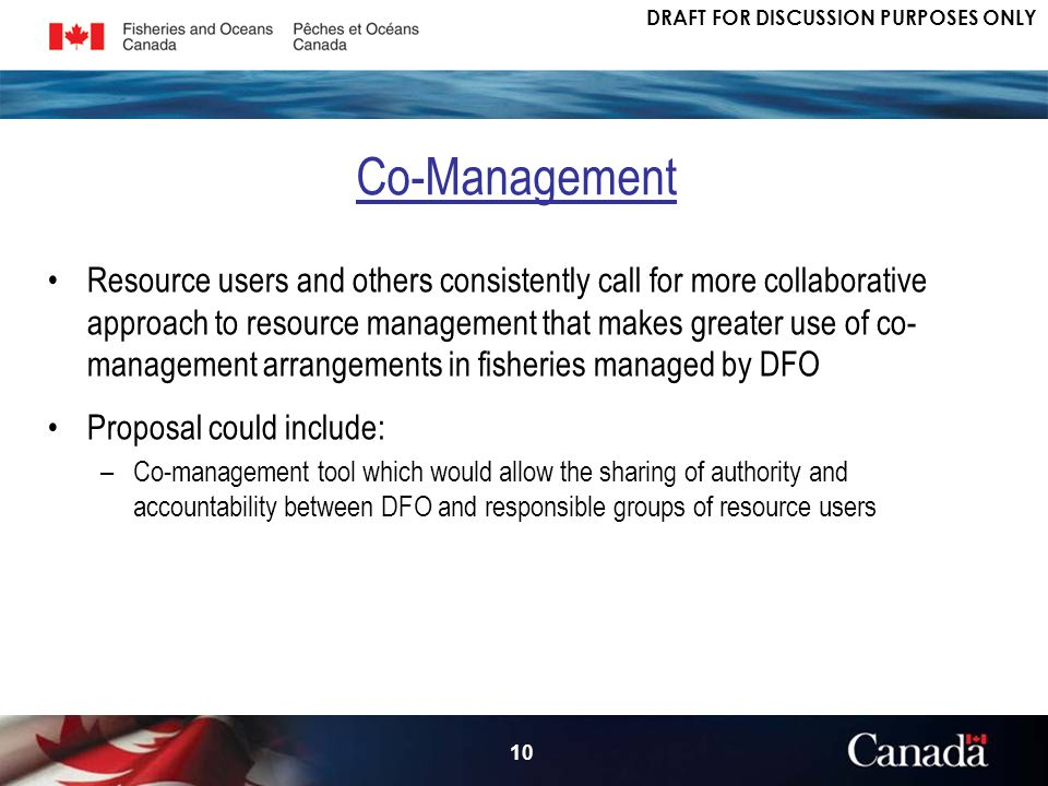 DRAFT FOR DISCUSSION PURPOSES ONLY 10 Resource users and others consistently call for more collaborative approach to resource management that makes greater use of co- management arrangements in fisheries managed by DFO Proposal could include: –Co-management tool which would allow the sharing of authority and accountability between DFO and responsible groups of resource users Co-Management