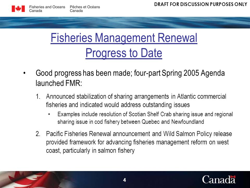 DRAFT FOR DISCUSSION PURPOSES ONLY 4 Good progress has been made; four-part Spring 2005 Agenda launched FMR: 1.Announced stabilization of sharing arrangements in Atlantic commercial fisheries and indicated would address outstanding issues Examples include resolution of Scotian Shelf Crab sharing issue and regional sharing issue in cod fishery between Quebec and Newfoundland 2.Pacific Fisheries Renewal announcement and Wild Salmon Policy release provided framework for advancing fisheries management reform on west coast, particularly in salmon fishery Fisheries Management Renewal Progress to Date