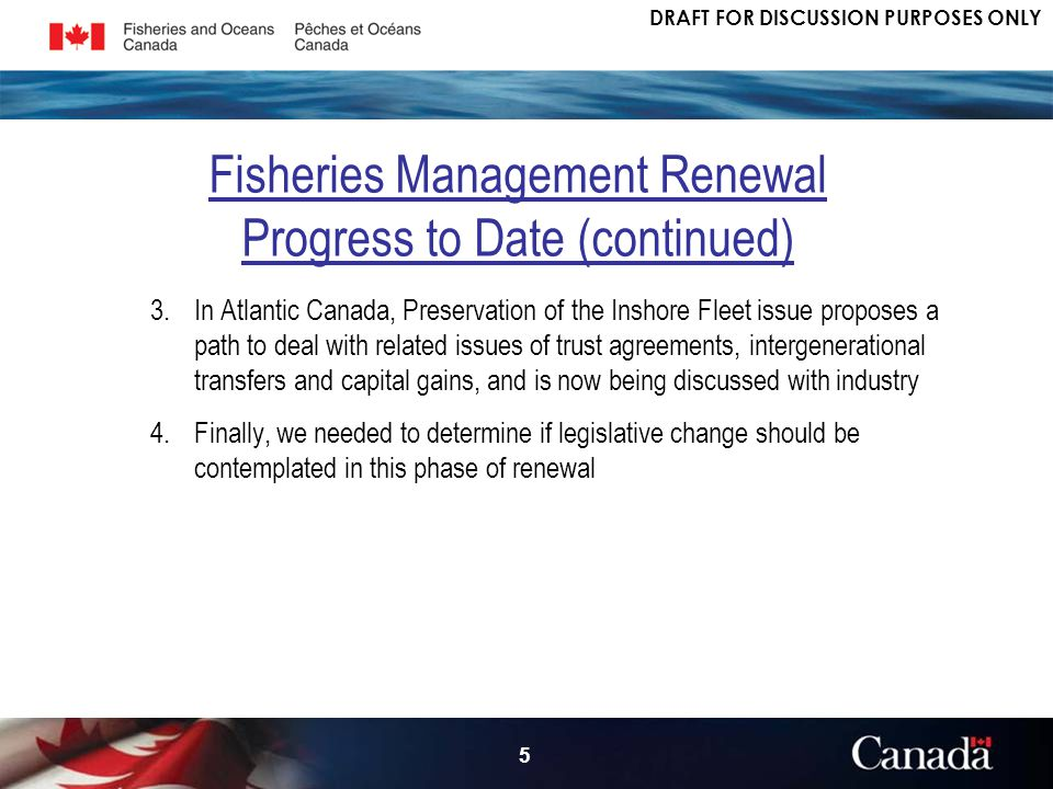 DRAFT FOR DISCUSSION PURPOSES ONLY 5 3.In Atlantic Canada, Preservation of the Inshore Fleet issue proposes a path to deal with related issues of trust agreements, intergenerational transfers and capital gains, and is now being discussed with industry 4.Finally, we needed to determine if legislative change should be contemplated in this phase of renewal Fisheries Management Renewal Progress to Date (continued)