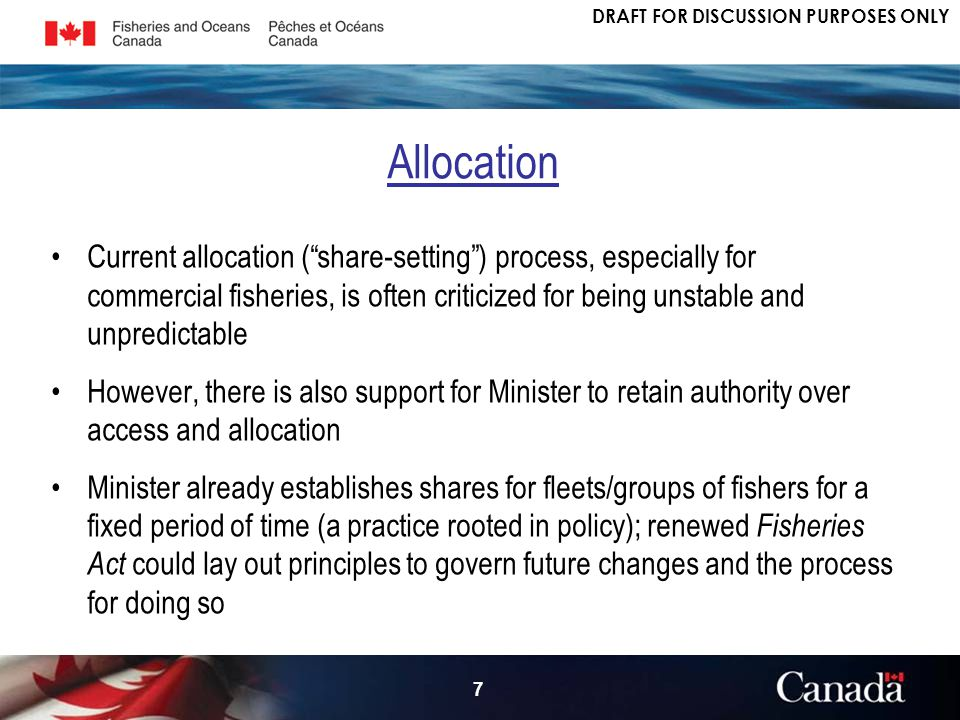 DRAFT FOR DISCUSSION PURPOSES ONLY 7 Current allocation (share-setting) process, especially for commercial fisheries, is often criticized for being unstable and unpredictable However, there is also support for Minister to retain authority over access and allocation Minister already establishes shares for fleets/groups of fishers for a fixed period of time (a practice rooted in policy); renewed Fisheries Act could lay out principles to govern future changes and the process for doing so Allocation