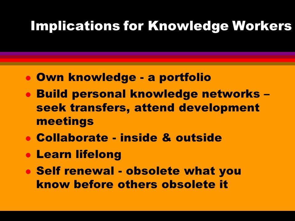 Implications for Knowledge Workers l Own knowledge - a portfolio l Build personal knowledge networks – seek transfers, attend development meetings l Collaborate - inside & outside l Learn lifelong l Self renewal - obsolete what you know before others obsolete it