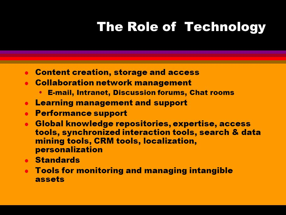 The Role of Technology l Content creation, storage and access l Collaboration network management E-mail, Intranet, Discussion forums, Chat rooms l Learning management and support l Performance support l Global knowledge repositories, expertise, access tools, synchronized interaction tools, search & data mining tools, CRM tools, localization, personalization l Standards l Tools for monitoring and managing intangible assets
