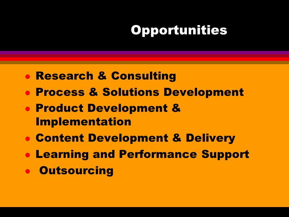 Opportunities l Research & Consulting l Process & Solutions Development l Product Development & Implementation l Content Development & Delivery l Learning and Performance Support l Outsourcing