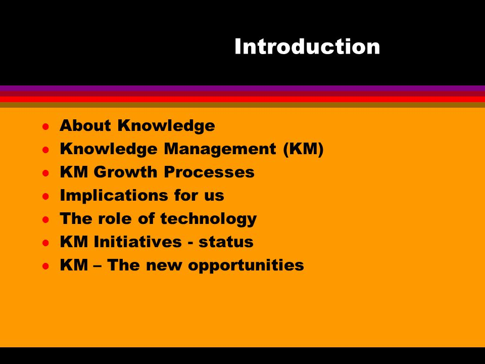 Introduction l About Knowledge l Knowledge Management (KM) l KM Growth Processes l Implications for us l The role of technology l KM Initiatives - status l KM – The new opportunities