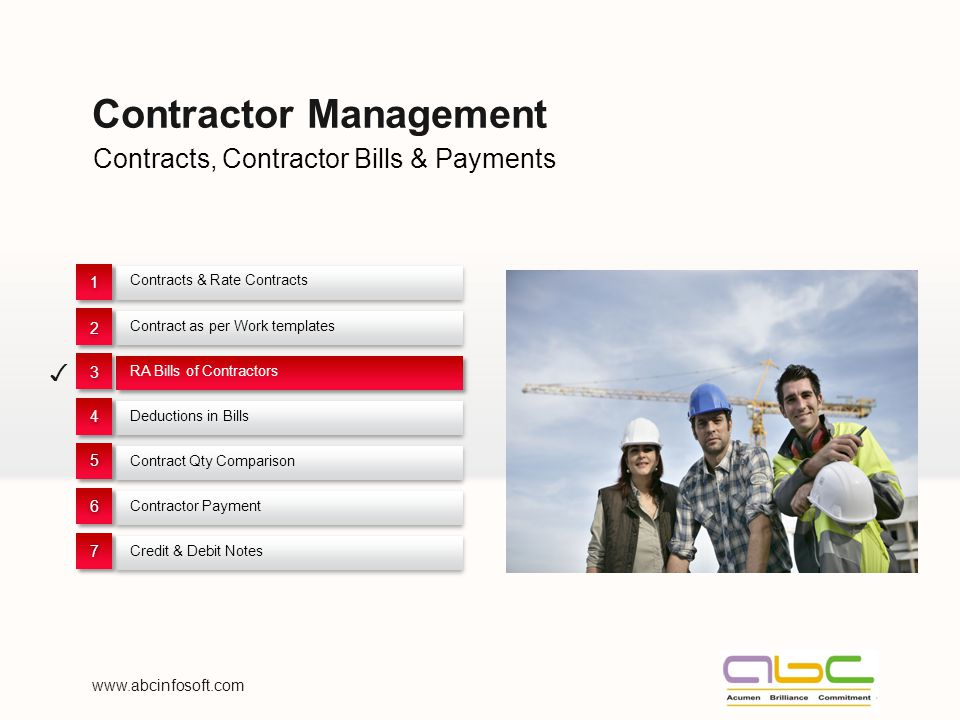 Contracts, Contractor Bills & Payments Contractor Management Contracts & Rate Contracts 1 1 Contract as per Work templates 2 2 RA Bills of Contractors 3 3 Deductions in Bills 4 4 Contract Qty Comparison 55 Contractor Payment 66 Credit & Debit Notes 77 www.abcinfosoft.com