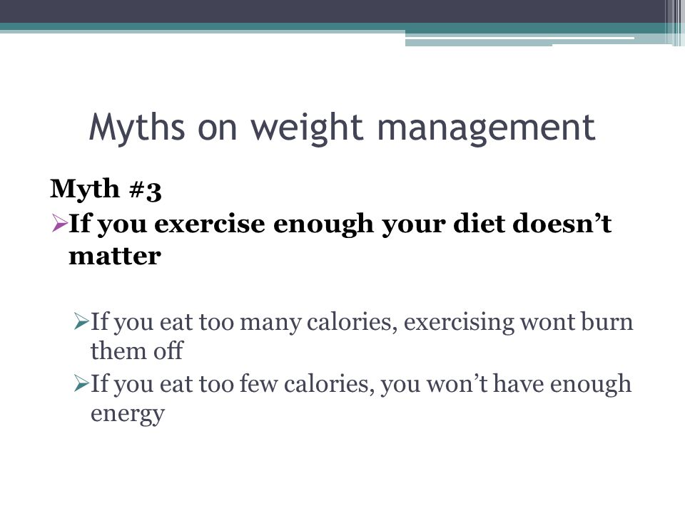 Myths on weight management Myth #2 Carbohydrates make you fat Carbs are necessary for a balanced diet You must eat them in moderation, however Go for whole grain carbohydrates