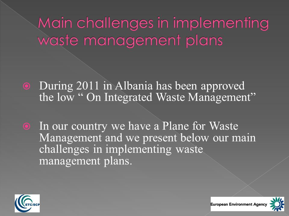 During 2011 in Albania has been approved the low On Integrated Waste Management In our country we have a Plane for Waste Management and we present below our main challenges in implementing waste management plans.
