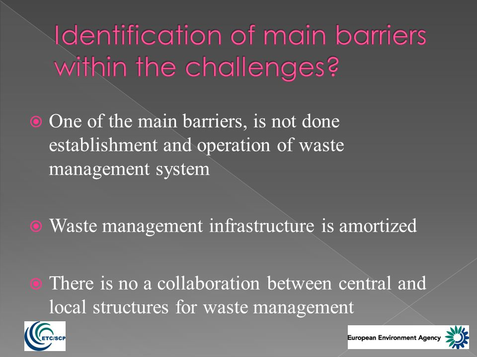 One of the main barriers, is not done establishment and operation of waste management system Waste management infrastructure is amortized There is no a collaboration between central and local structures for waste management