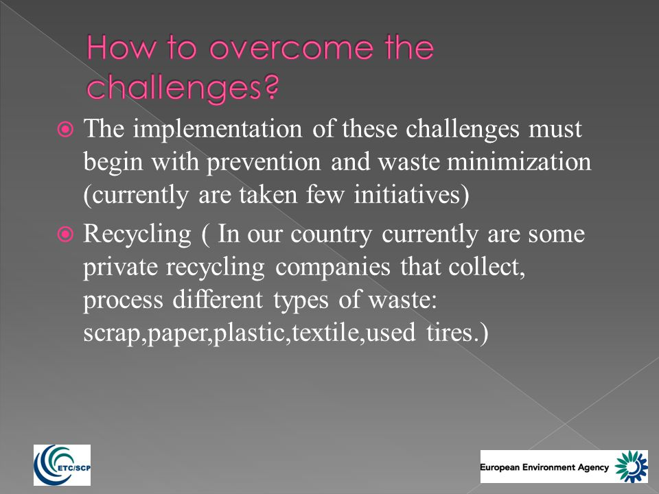 The implementation of these challenges must begin with prevention and waste minimization (currently are taken few initiatives) Recycling ( In our country currently are some private recycling companies that collect, process different types of waste: scrap,paper,plastic,textile,used tires.)