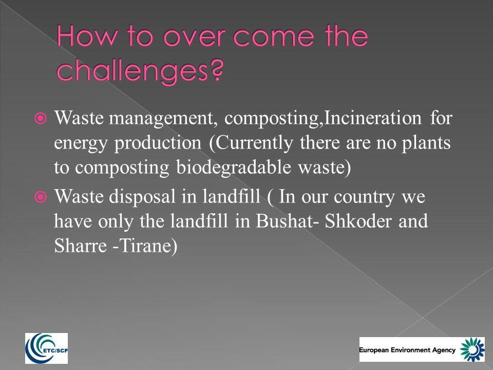 Waste management, composting,Incineration for energy production (Currently there are no plants to composting biodegradable waste) Waste disposal in landfill ( In our country we have only the landfill in Bushat- Shkoder and Sharre -Tirane)