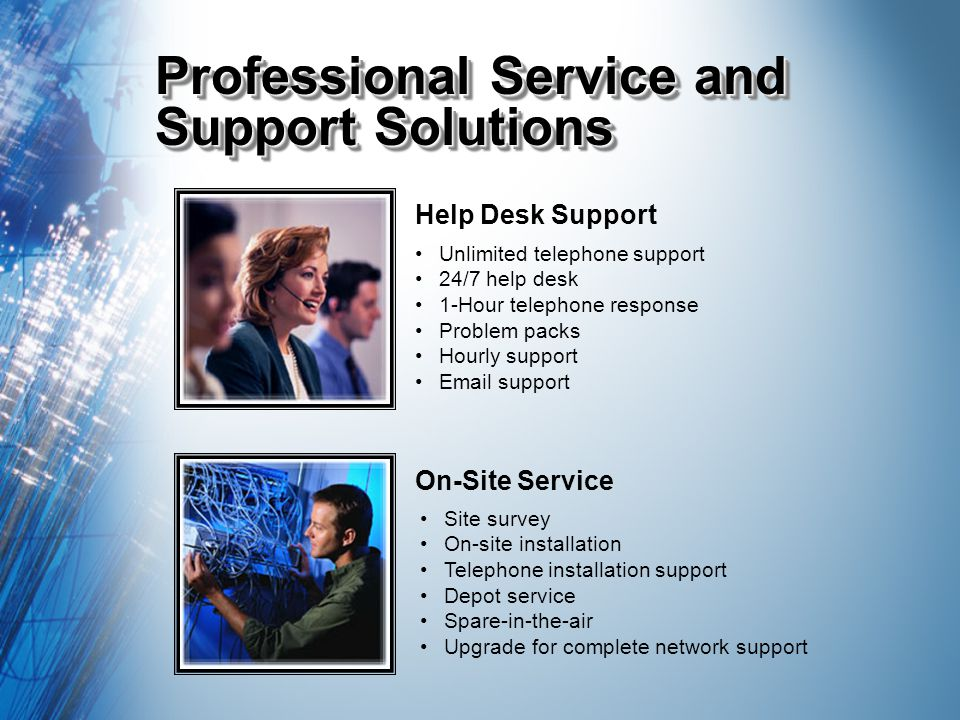 Professional Service and Support Solutions Help Desk Support On-Site Service Unlimited telephone support 24/7 help desk 1-Hour telephone response Problem packs Hourly support Email support Site survey On-site installation Telephone installation support Depot service Spare-in-the-air Upgrade for complete network support