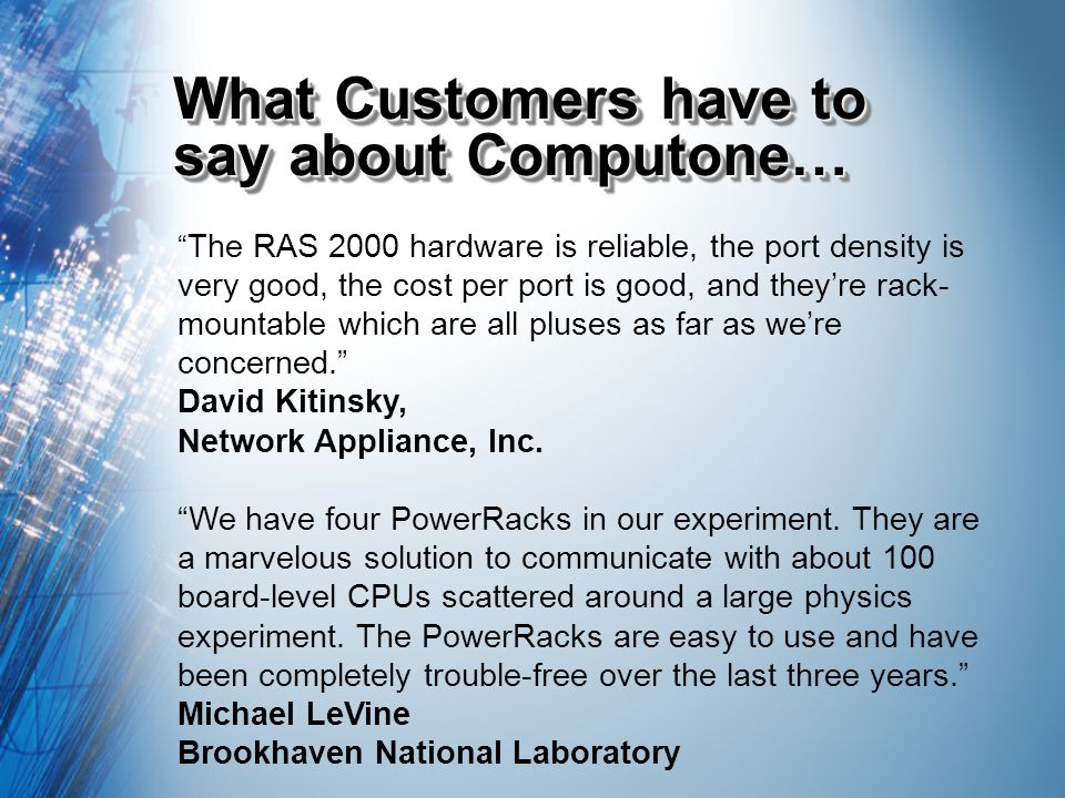 What Customers have to say about Computone… The RAS 2000 hardware is reliable, the port density is very good, the cost per port is good, and theyre rack- mountable which are all pluses as far as were concerned.