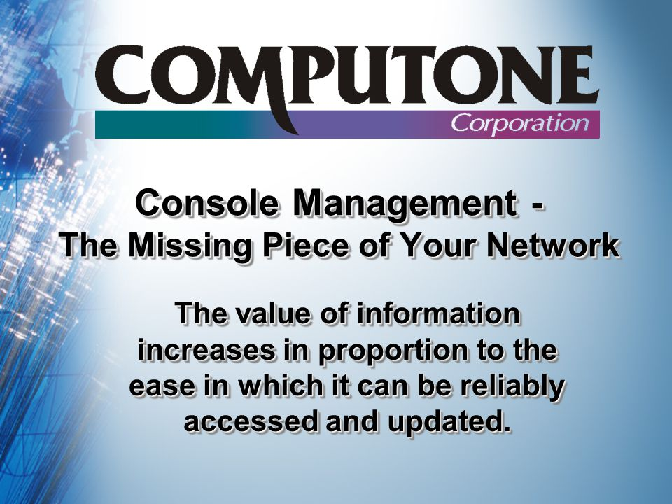 Console Management - The Missing Piece of Your Network The value of information increases in proportion to the ease in which it can be reliably accessed and updated.