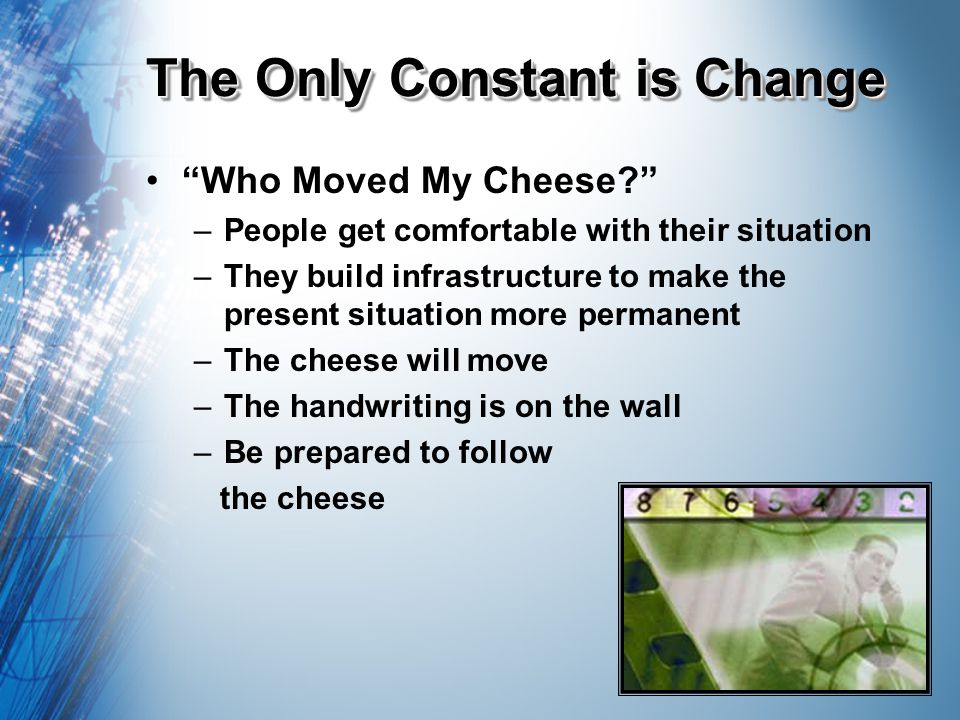The Only Constant is Change Who Moved My Cheese.