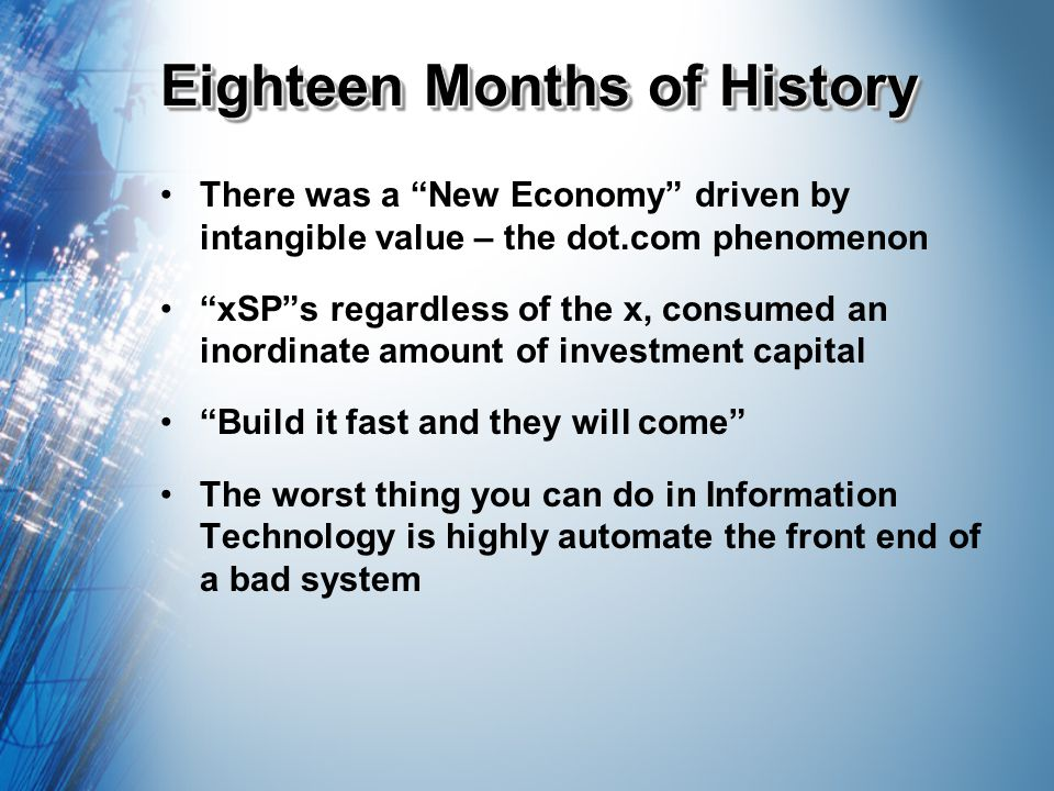 Eighteen Months of History There was a New Economy driven by intangible value – the dot.com phenomenon xSPs regardless of the x, consumed an inordinate amount of investment capital Build it fast and they will come The worst thing you can do in Information Technology is highly automate the front end of a bad system