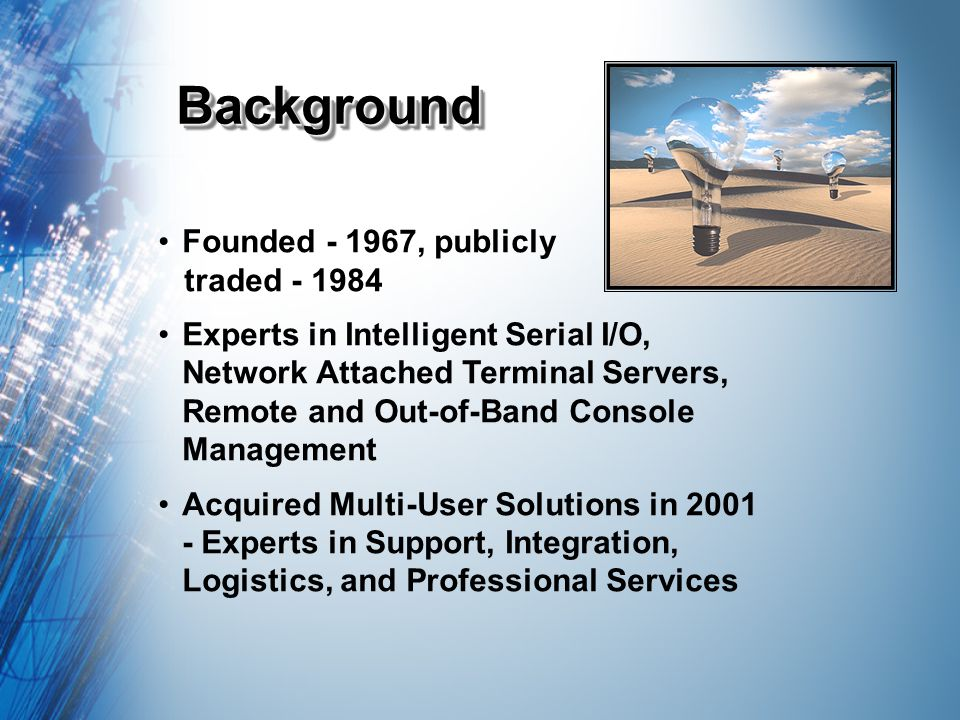 BackgroundBackground Founded - 1967, publicly traded - 1984 Experts in Intelligent Serial I/O, Network Attached Terminal Servers, Remote and Out-of-Band Console Management Acquired Multi-User Solutions in 2001 - Experts in Support, Integration, Logistics, and Professional Services