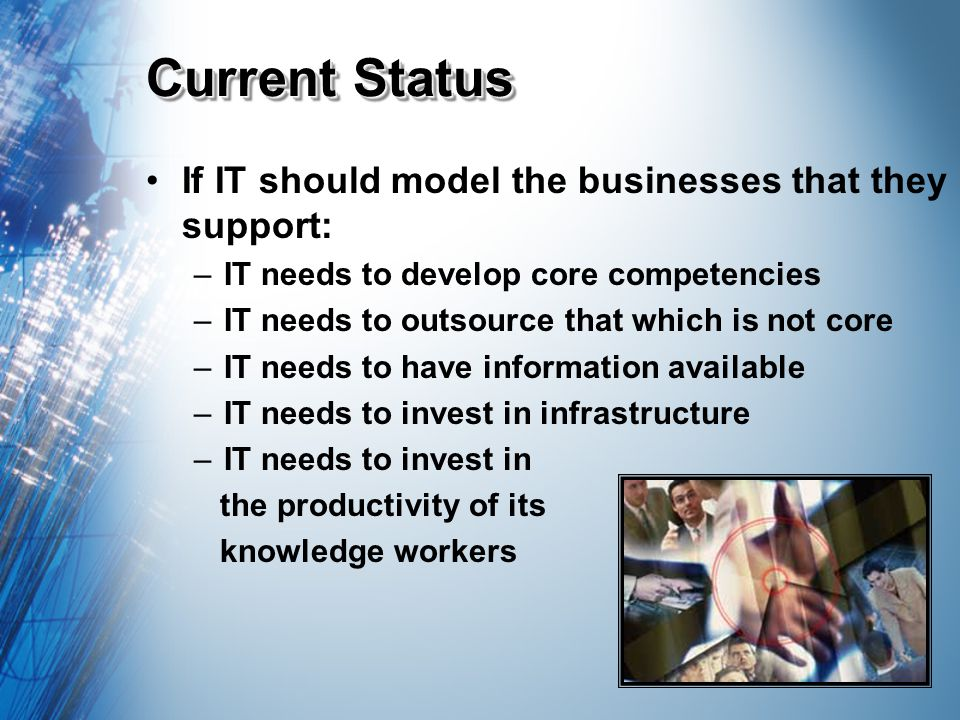 Current Status If IT should model the businesses that they support: –IT needs to develop core competencies –IT needs to outsource that which is not core –IT needs to have information available –IT needs to invest in infrastructure –IT needs to invest in the productivity of its knowledge workers