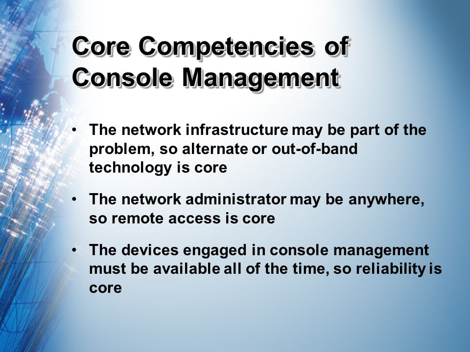 Core Competencies of Console Management The network infrastructure may be part of the problem, so alternate or out-of-band technology is core The network administrator may be anywhere, so remote access is core The devices engaged in console management must be available all of the time, so reliability is core