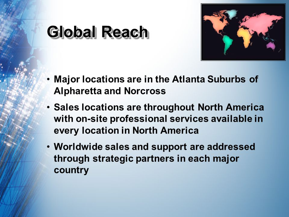 Global Reach Major locations are in the Atlanta Suburbs of Alpharetta and Norcross Sales locations are throughout North America with on-site professional services available in every location in North America Worldwide sales and support are addressed through strategic partners in each major country