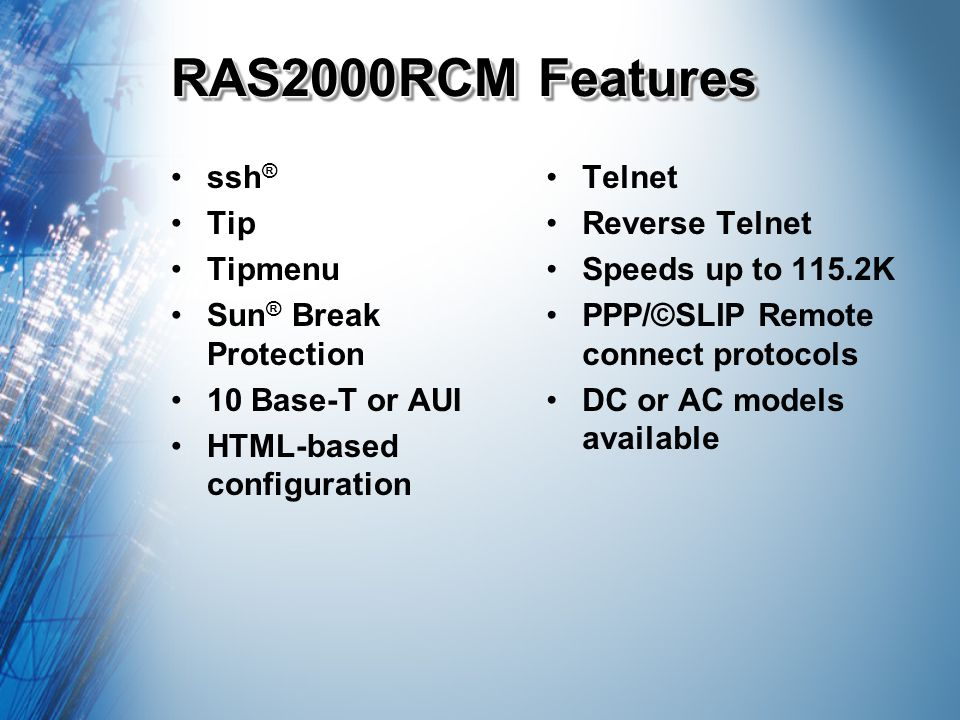 RAS2000RCM Features ssh ® Tip Tipmenu Sun ® Break Protection 10 Base-T or AUI HTML-based configuration Telnet Reverse Telnet Speeds up to 115.2K PPP/©SLIP Remote connect protocols DC or AC models available