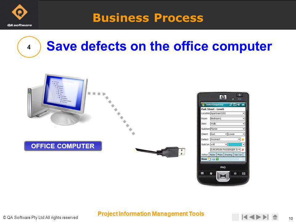 © © QA Software Pty Ltd All rights reserved 10 Project Information Management Tools 10 Project Information Management Tools Business Process OFFICE COMPUTER 4 Save defects on the office computer